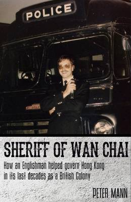 Sheriff of Wan Chai: How an Englishman Helped Govern Hong Kong in its Last Decades as a British Colony (Paperback)