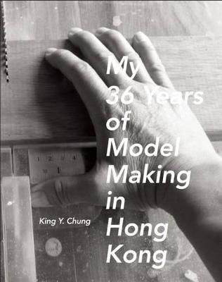 My 36 Years of Model Making in Hong Kong (Hardback)