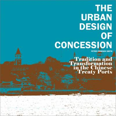 The Urban Design of Concession: Tradition and Transformation in the Chinese Treaty Ports (Paperback)