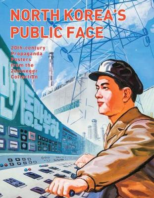 North Korea's Public Face: 20th-century Propaganda Posters from the Zellweger Collection (Paperback)