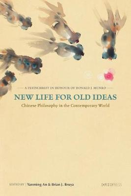New Life for Old Ideas: Chinese Philosophy in the Contemporary World: A Festschrift in Honour of Donald J. Munro (Hardback)