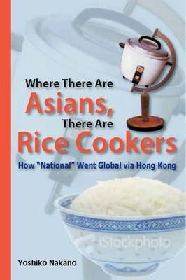 """Where There Are Asians, There Are Rice Cookers - How """"National"""" Went Global via Hong Kong (Paperback)"""