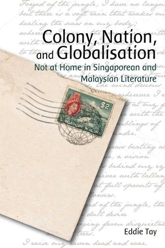 Colony, Nation, and Globalisation - Not at Home in Singaporean and Malaysian Literature (Hardback)