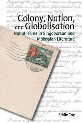 Colony, Nation, and Globalisation - Not at Home in Singaporean and Malaysian Literature (Paperback)