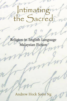 Intimating the Sacred - Religion in English Language Malaysian Fiction (Paperback)