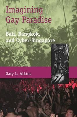 Imagining Gay Paradise - Bali, Bangkok, and Cyber-Singapore (Hardback)