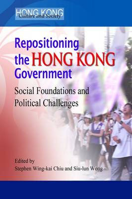 Repositioning the Hong Kong Government - Social Foundations and Political Challenges (Hardback)