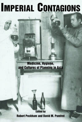 Imperial Contagions: Medicine, Hygiene, and Cultures of Planning in Asia (Paperback)