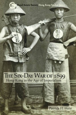 The Six-Day War of 1899: Hong Kong in the Age of Imperialism - Royal Asiatic Society Hong Kong Studies Series (Paperback)
