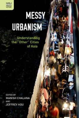 "Messy Urbanism - Understanding the ""Other"" Cities of Asia (Hardback)"