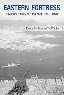 Eastern Fortress - A Military History of Hong Kong, 1840-1970 (Hardback)
