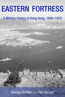 Eastern Fortress - A Military History of Hong Kong, 1840-1970 (Paperback)
