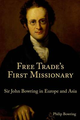 Free Trade`s First Missionary - Sir John Bowring in Europe and Asia (Hardback)