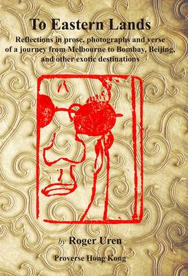 To Eastern Lands: Reflections in Prose, Photographs and Verse of a Journey from Melbourne to Bombay, Beijing and Other Exotic Destinations (Paperback)