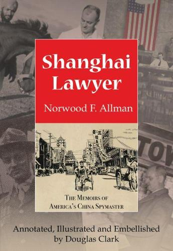 Shanghai Lawyer: The Memoirs of America's China Spymaster, Annotated, Illustrated and Embellished by Douglas Clark (Paperback)