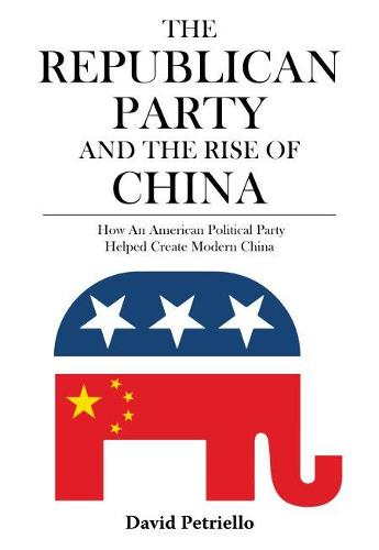 The Republican Party and the Rise of China: How an American Political Party Helped Create Modern China (Paperback)