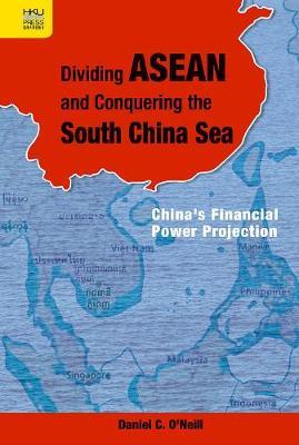 Dividing ASEAN and Conquering the South China Sea: China's Financial Power Projection (Hardback)
