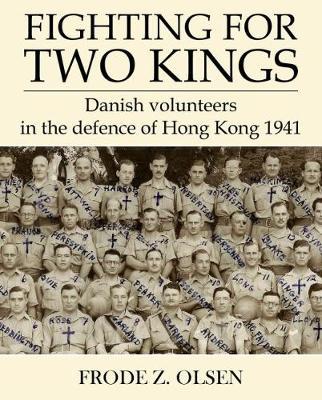 Fighting for Two Kings: Danish Volunteers in Defence  of Hong Kong 1941 (Paperback)