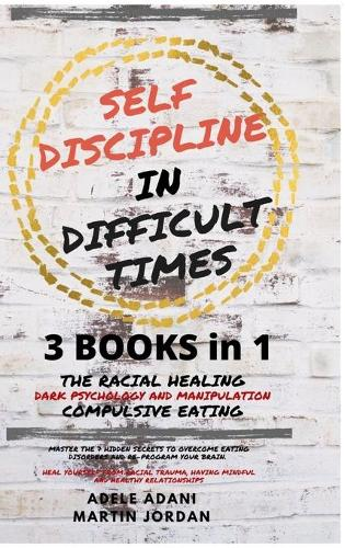 Self Discipline in Difficult Times: Master the 7 hidden Secrets to Overcome Eating Disorders and Re-Program your Brain. Heal Yourself from Racial Trauma, ... and healthy Relationships (English Edition) (Hardback)