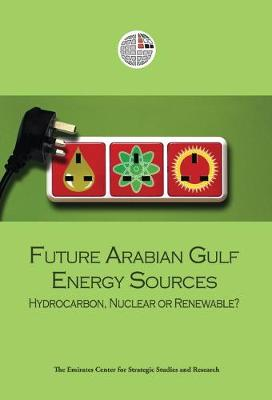 Future Arabian Gulf Energy Sources: Hydrocarbon, Nuclear or Renewable? (Paperback)