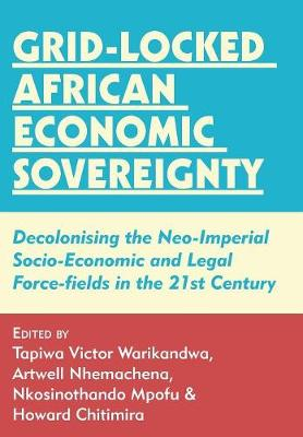 Grid-Locked African Economic Sovereignty: Decolonising the Neo-Imperial Socio-Economic and Legal Force-Fields in the 21st Century (Paperback)