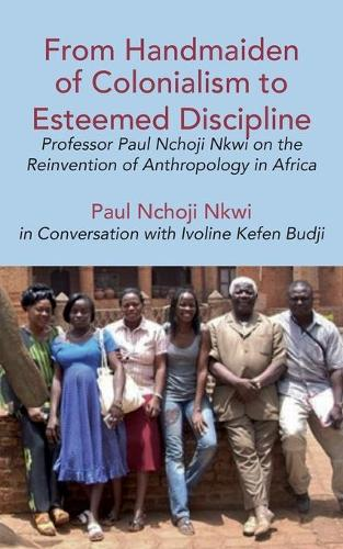 From Handmaiden of Colonialism to Esteemed Discipline: Professor Paul Nchoji Nkwi on the Reinvention of Anthropology in Africa (Paperback)