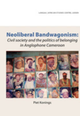 Neoliberal Bandwagonism: Civil Society and the Politics of Belonging in Anglophone Cameroon (Paperback)