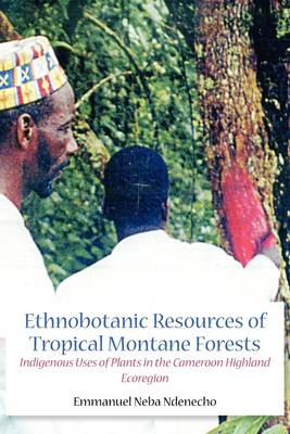 Ethnobotanic Resources of Tropical Montane Forests: Indigenous Uses of Plants in the Cameroon Highland Ecoregion (Paperback)