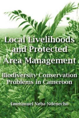 Local Livelihoods and Protected Area Management: Biodiversity Conservation Problems in Cameroon (Paperback)