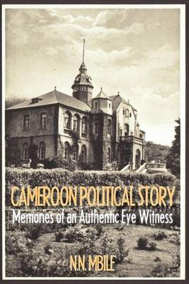 Cameroon Political Story: Memories of an Authentic Eye Witness (Paperback)
