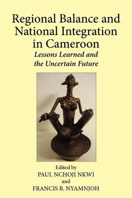 Regional Balance and National Integration in Cameroon. Lessons Learned and the Uncertain Future (Paperback)