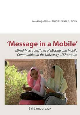 Message in a Mobile. Mixed-Messages, Tales of Missing and Mobile Communities at the University of Khartoum (Paperback)