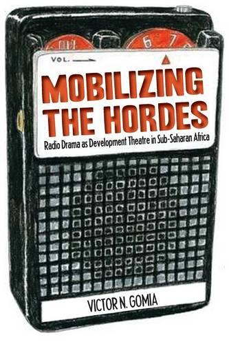 Mobilizing the Hordes. Radio Drama as Development Theatre in Sub-Saharan Africa (Paperback)