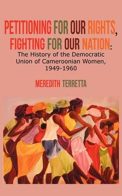 Petitioning for Our Rights, Fighting for Our Nation. the History of the Democratic Union of Cameroonian Women, 1949-1960 (Paperback)