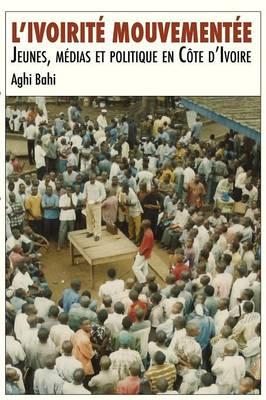 L'Ivoirite Mouvementee. Jeunes, Medias Et Politique En Cote D'Ivoire (Paperback)