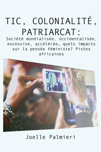 Tic, Colonialite, Patriarcat: Societe Mondialisee, Occidentalisee, Excessive, Acceleree Quels Impacts Sur La Pensee Feministe? Pistes Africaines (Paperback)