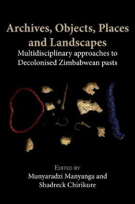 Archives, Objects, Places and Landscapes: Multidisciplinary Approaches to Decolonised Zimbabwean Pasts (Paperback)