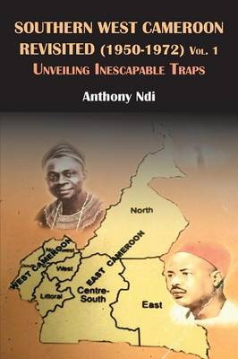 Southern West Cameroon Revisited (1950-1972) Volume One. Unveiling Inescapable Traps (Paperback)