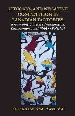 Africans and Negative Competition in Canadian Factories. Revamping Canada's Immigration, Employment, and Welfare Policies? (Paperback)