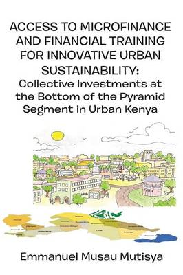 Access to Microfinance and Financial Training for Innovative Urban Sustainability. Collective Investments at the Bottom of the Pyramid Segment in Urban Kenya (Paperback)
