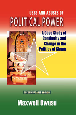 Uses and Abuses of Political Power. a Case Study of Continuity and Change in the Politics of Ghana (Paperback)
