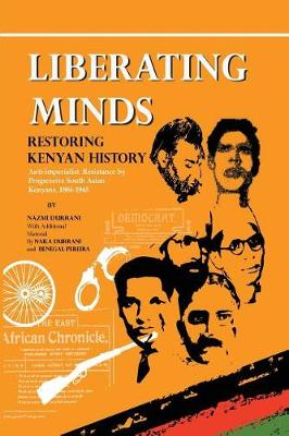 Liberating Minds, Restoring Kenyan History: Anti-Imperialist Resistance by Progressive South Asian Kenyans 1884-1965 (Paperback)