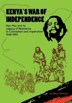 Kenya's War of Independence: Mau Mau and Its Legacy of Resistance to Colonialism and Imperialism, 1948-1990 (Paperback)