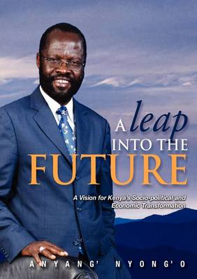 A Leap into the Future: A Vision for Kenya's Socio-political and Economic Transformation (Paperback)