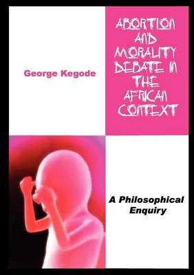 Abortion and Morality Debate in the African Context. a Philosophical Enquiry (Paperback)