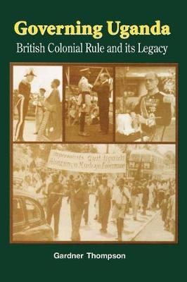 Governing Uganda. British Colonial Rule and Its Legacy (Paperback)