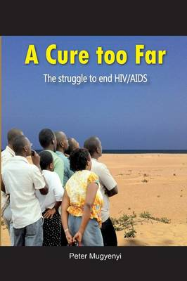 A Cure Too Far. the Struggle to End HIV/AIDS (Paperback)