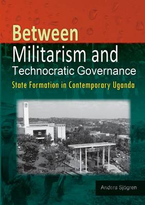 Between Militarism and Technocratic Governance. State Formation in Contemporary Uganda (Paperback)