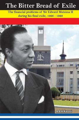 The Bitter Bread of Exile. the Financial Problems of Sir Edward Mutesa II During His Final Exile, 1966 - 1969 (Paperback)