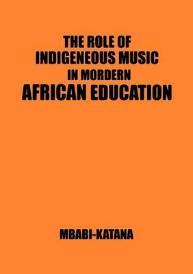 The Role of Indigeneous Music in Modern African Education. a Uganda and East African Setting (Paperback)